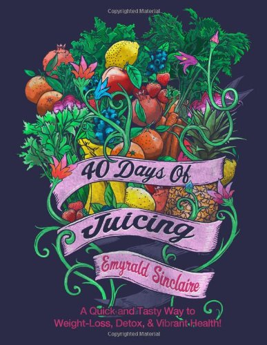 40 Days of Juicing: A Quick and Tasty Way to Weight-Loss, Detox & Vibrant Health!