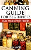 Canning Guide For Beginners, How To Guide With Recipes: How To Can vegetables, Fruits, Pickles, Salsa, Meat, Fish, Poultry, Wild Game