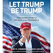 Let Trump Be Trump: The Inside Story of His Rise to the Presidency | [Corey R. Lewandowski, David N. Bossie]