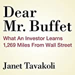 Dear Mr. Buffett: What an Investor Learns 1,269 Miles from Wall Street | Janet M. Tavakoli