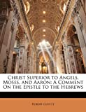 Christ Superior to Angels, Moses, and Aaron: A Comment On the Epistle to the Hebrews (1146796498) by Govett, Robert
