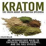 Kratom: The Truth About Mitragyna Speciosa: An Introductory Guide to Capsules, Powder, Extract, and the Full Effects   Colin Willis