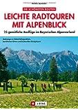 Leichte Radtouren in Oberbayern mit Alpenblick: 25 gemütliche Ausflüge im bayerischen Voralpenland -  Ein Radführer für ganz Oberbayern mit Detailkarten und den besten Gasthöfen zum Einkehren