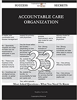 Accountable Care Organization 33 Success Secrets - 33 Most Asked Questions On Accountable Care Organization - What You Need To Know