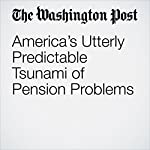 America's Utterly Predictable Tsunami of Pension Problems | George F. Will