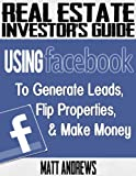 Real Estate Investors Guide: Using Facebook to Generate Leads, Flip Properties & Make Money