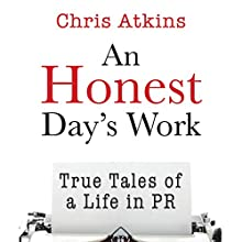 An Honest Day's Work: True Tales of a Life in PR (       UNABRIDGED) by Chris Atkins Narrated by Chris Atkins