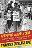 Frederick Dougl Opie Upsetting the Apple Cart: Black-Latino Coalitions in New York City from Protest to Public Office (The Columbia History of Urban Life)