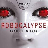 Robocalypse Hörbuch von Daniel H. Wilson Gesprochen von: Rolf Berg