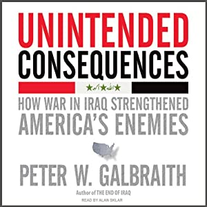 Unintended Consequences: How War in Iraq Strengthened America's Enemies | [Peter W. Galbraith]