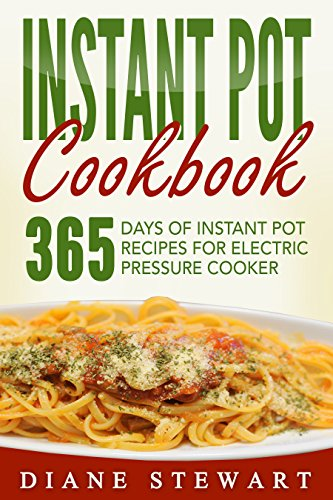 Instant Pot: Instant Pot Cookbook: 365 Days Of Instant Pot Recipes For Electric Pressure Cooker by Diane Stewart