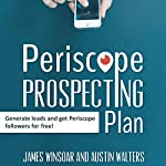 Periscope Prospecting Plan: How to Generate Leads and Get Periscope Followers for Free! | Austin Walters,James Winsoar