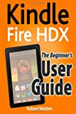 Robert Walden Kindle Fire HDX: The Beginner's User Guide