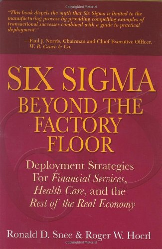 Six Sigma Beyond The Factory Floor: Deployment Strategies For Financial Services, Health Care, And The Rest Of The Real Economy