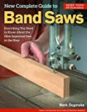 The New Complete Guide to the Band Saw: Everything You Need to Know about the Most Important Saw in the Shop