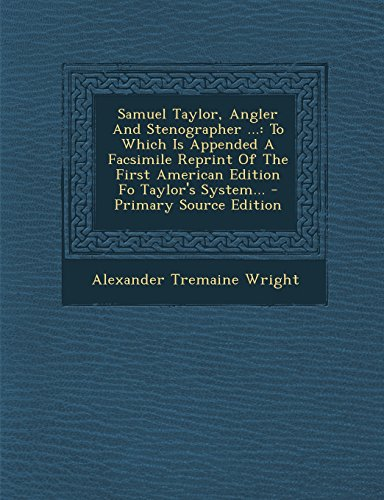 Samuel Taylor, Angler And Stenographer ...: To Which Is Appended A Facsimile Reprint Of The First American Edition Fo Taylor's System...