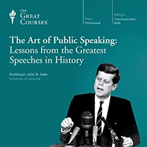 The Art of Public Speaking: Lessons from the Greatest Speeches in History | [The Great Courses, John R. Hale]