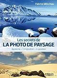 Les secrets de la photo de paysage: Approche - Composition - Exposition