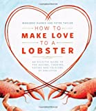 How to Make Love to a Lobster: An Eclectic Guide to the Buying, Cooking, Eating and Folklore of Shellfish (1770501835) by Harris, Marjorie