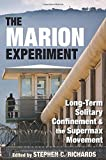 The Marion Experiment: Long-Term Solitary Confinement and the Supermax Movement (Elmer H Johnson & Carol Holmes Johnson Series in Criminology)