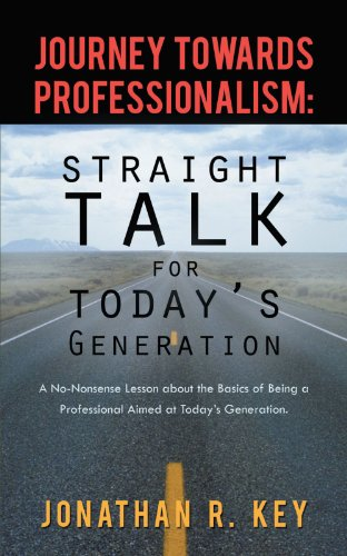 Journey Towards Professionalism: Straight Talk For Today's Generation: A No-Nonsense Lesson about the Basics of Being a Professional Aimed at Today's Generation.