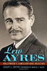 Lew Ayres: Hollywood's Conscientious Objector (Hollywood Legend)