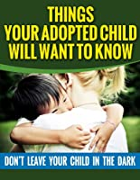 Adoption: Things Your Adopted Child Will Want To Know About Adoption: Don't Leave Your Child In The Dark (Adoption, Adoption books, Adoption memoir, Adoption ... psychology Book 2) (English Edition)