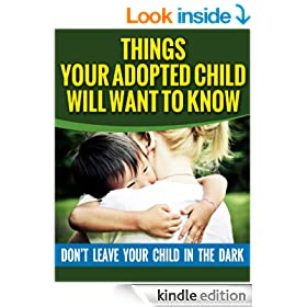 Things Your Adopted Child Will Want To Know About Adoption - Don't Leave Your Child In The Dark (Adoption Books For Parents Book 2)