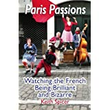 Paris Passions: Watching the French Being Brilliant and Bizarreby Keith Spicer