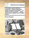 The English school reformed: containing, I. Rules shewing the nature of vowels, consonants, ... VI. English words contracted, ... lastly, an accidence adapted to our English tongue. (1171422814) by Browne, Richard