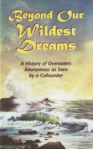Beyond our Wildest Dreams: A History of Overeaters Anonymous as Seen by a Cofounder