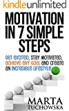 Motivation: Motivation in 7 Simple Steps: Get Excited, Stay Motivated, Achieve Any Goal and Create an Incredible Lifestyle! (Motivation, Success, Motivational Books Book 3)