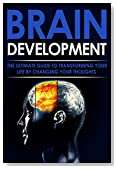 Brain Development: The Ultimate Guide to Transforming Your Life By Changing Your Thoughts (Achievement, Success, Change, Goals,)