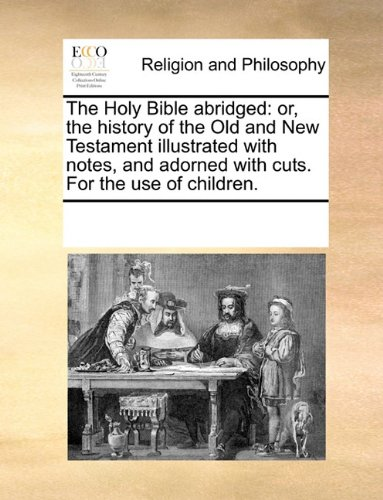 The Holy Bible abridged: or, the history of the Old and New Testament illustrated with notes, and adorned with cuts. For the use of children.