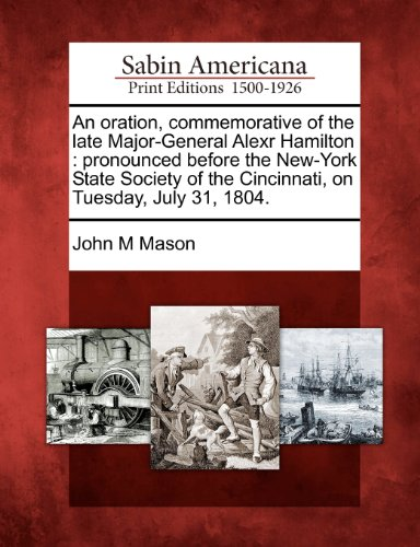 An oration, commemorative of the late Major-General Alexr Hamilton: pronounced before the New-York State Society of the Cincinnati, on Tuesday, July 31, 1804.
