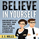 Believe in Yourself: Gain Unlimited Self Confidence, Know Your Worth and Realize Your Strengths with Hypnosis and Affirmations | J. J. Hills
