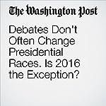 Debates Don't Often Change Presidential Races. Is 2016 the Exception? | Dan Balz