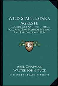 Wild Spain, Espana Agreste: Records Of Sport With Rifle, Rod, And Gun