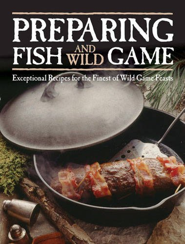 Preparing Fish & Wild Game: Exceptional Recipes for the Finest of Wild Game Feasts by Voyageur Press