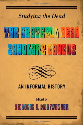 Nicholas Meriwether Studying the Dead: The Grateful Dead Scholars Caucus, An Informal History