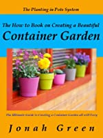 The How to Book on Creating a Beautiful Container Garden: Grow Robust Flowers and Produce All Will Envy (The Jonah Green Series(What to Plant in Pots & How to Plant in Pots 1) (English Edition)