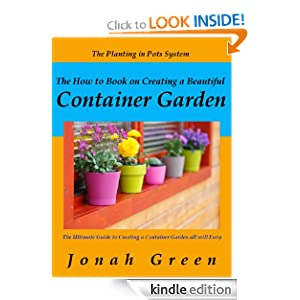 The How to Book on Creating a Beautiful Container Garden: The Ultimate Guide to Creating a Container Garden all will Envy / The Planting in Pots System ... to Plant in Pots & How to Plant in Pots)