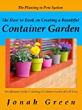 The How to Book on Creating a Beautiful Container Garden: Grow Robust Flowers and Produce All Will Envy (The Jonah Green Series(What to Plant in Pots & How to Plant in Pots)