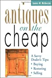 Antiques on the Cheap: A Savvy Dealers Tips: Buying, Restoring, Selling