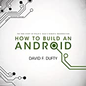 How to Build an Android: The True Story of Philip K. Dick's Robotic Resurrection | [David F. Dufty]
