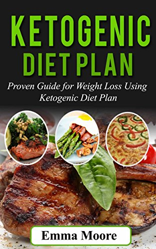 Ketogenic Diet Plan: Proven Guide for Weight Loss Using Ketogenic Diet Plan (Ketogenic Diet, ketogenic, ketogenic diet for weight loss) by Emma Moore