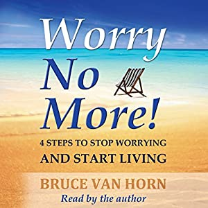Worry No More! 4 Steps to Stop Worrying and Start Living Audiobook