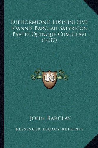 Euphormionis Lusinini Sive Ioannis Barclaii Satyricon Partes Quinque Cum Clavi (1637)