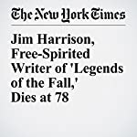 Jim Harrison, Free-Spirited Writer of 'Legends of the Fall,' Dies at 78 | Margalit Fox