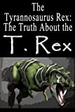 The Tyrannosaurus Rex: The Truth About the T. Rex (Dinosaur Facts)